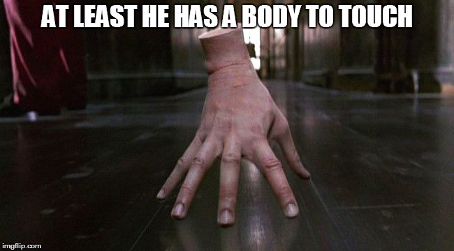 AT LEAST HE HAS A BODY TO TOUCH | image tagged in thing | made w/ Imgflip meme maker
