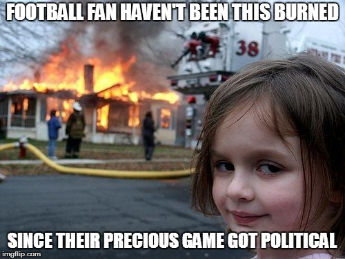 Disaster Girl Meme | FOOTBALL FAN HAVEN'T BEEN THIS BURNED SINCE THEIR PRECIOUS GAME GOT POLITICAL | image tagged in memes,disaster girl | made w/ Imgflip meme maker