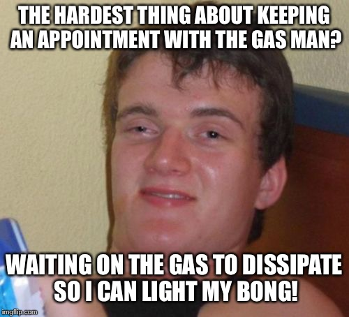 10 Guy Meme | THE HARDEST THING ABOUT KEEPING AN APPOINTMENT WITH THE GAS MAN? WAITING ON THE GAS TO DISSIPATE SO I CAN LIGHT MY BONG! | image tagged in memes,10 guy | made w/ Imgflip meme maker
