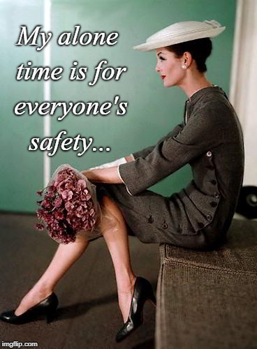 Alone time... | My alone time is for everyone's safety... | image tagged in everyone's,safety,time,alone | made w/ Imgflip meme maker