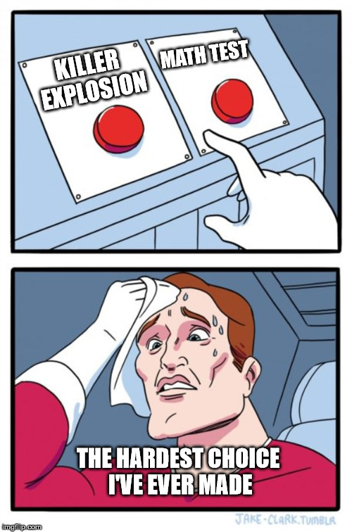 Two Buttons Meme | KILLER EXPLOSION MATH TEST THE HARDEST CHOICE I'VE EVER MADE | image tagged in memes,two buttons | made w/ Imgflip meme maker