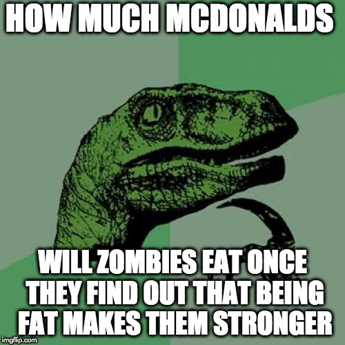 Philosoraptor Meme | HOW MUCH MCDONALDS WILL ZOMBIES EAT ONCE THEY FIND OUT THAT BEING FAT MAKES THEM STRONGER | image tagged in memes,philosoraptor | made w/ Imgflip meme maker