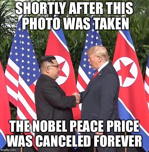 Trudeau wishes he was here... | SHORTLY AFTER THIS PHOTO WAS TAKEN THE NOBEL PEACE PRICE WAS CANCELED FOREVER | image tagged in president trump,kim jong un | made w/ Imgflip meme maker