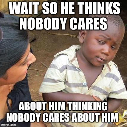 Third World Skeptical Kid Meme | WAIT SO HE THINKS NOBODY CARES ABOUT HIM THINKING NOBODY CARES ABOUT HIM | image tagged in memes,third world skeptical kid | made w/ Imgflip meme maker