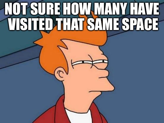 Futurama Fry Meme | NOT SURE HOW MANY HAVE VISITED THAT SAME SPACE | image tagged in memes,futurama fry | made w/ Imgflip meme maker