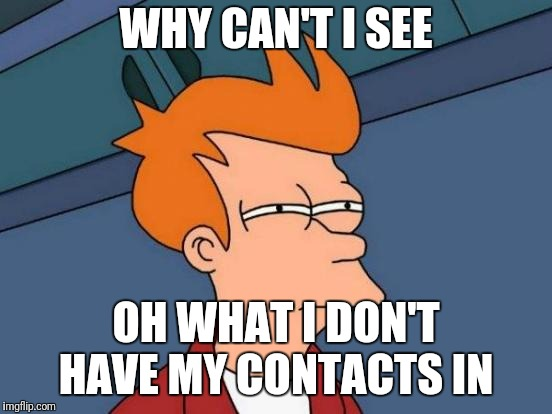 when your seven year old creates her first meme on imgflip | WHY CAN'T I SEE OH WHAT I DON'T HAVE MY CONTACTS IN | image tagged in memes,futurama fry | made w/ Imgflip meme maker