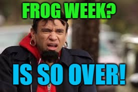 It was great while it lasted... | FROG WEEK? IS SO OVER! | image tagged in frog week,portlandia | made w/ Imgflip meme maker