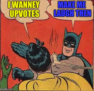 Batman Slapping Robin Meme | I WANNEY UPVOTES MAKE ME LAUGH THEN | image tagged in memes,batman slapping robin | made w/ Imgflip meme maker