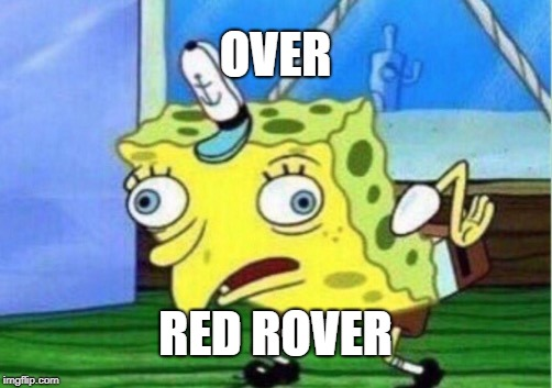 Mocking Spongebob Meme | OVER RED ROVER | image tagged in memes,mocking spongebob | made w/ Imgflip meme maker