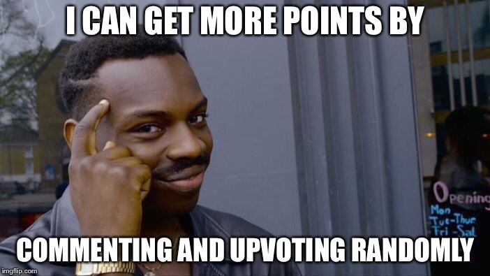 A tutorial about how to get more points | I CAN GET MORE POINTS BY COMMENTING AND UPVOTING RANDOMLY | image tagged in memes,roll safe think about it | made w/ Imgflip meme maker