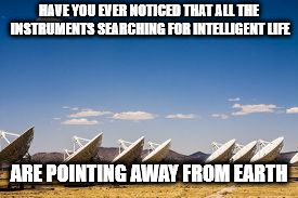 HAVE YOU EVER NOTICED THAT ALL THE INSTRUMENTS SEARCHING FOR INTELLIGENT LIFE ARE POINTING AWAY FROM EARTH | image tagged in memes,radio telescopes | made w/ Imgflip meme maker
