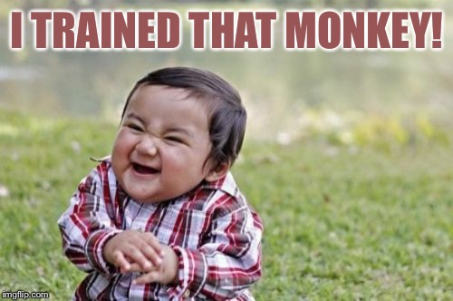 Evil Toddler Meme | I TRAINED THAT MONKEY! | image tagged in memes,evil toddler | made w/ Imgflip meme maker