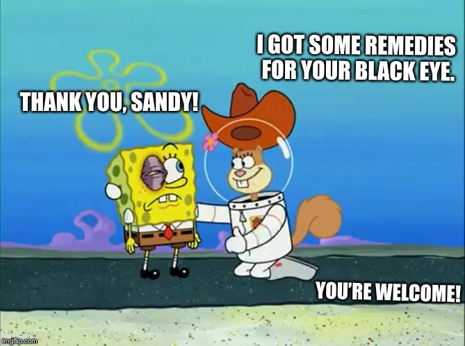 I got some home remedies for your black eye. | I GOT SOME REMEDIES FOR YOUR BLACK EYE. THANK YOU, SANDY! YOU'RE WELCOME! | image tagged in sandy cheeks - i got some remedies,memes,spongebob squarepants,sandy cheeks,sandy cheeks cowboy hat,helpful | made w/ Imgflip meme maker