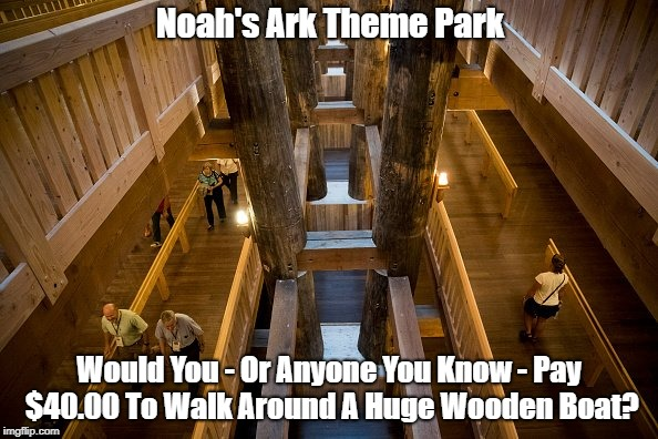 Noah's Ark Theme Park Would You - Or Anyone You Know - Pay $40.00 To Walk Around A Huge Wooden Boat? | made w/ Imgflip meme maker