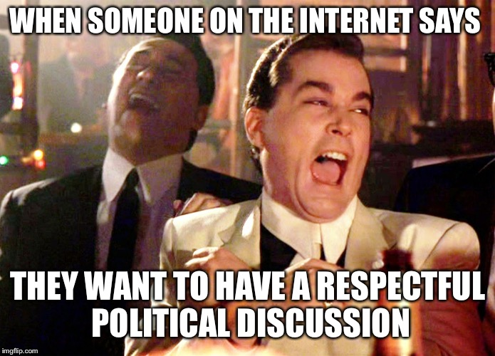 Good Fellas Hilarious Meme | WHEN SOMEONE ON THE INTERNET SAYS THEY WANT TO HAVE A RESPECTFUL POLITICAL DISCUSSION | image tagged in memes,good fellas hilarious | made w/ Imgflip meme maker
