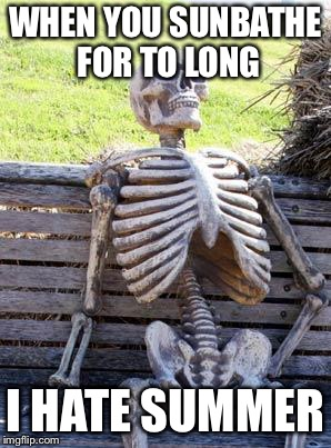 Waiting Skeleton Meme | WHEN YOU SUNBATHE FOR TO LONG I HATE SUMMER | image tagged in memes,waiting skeleton | made w/ Imgflip meme maker