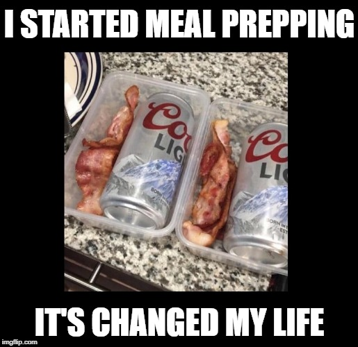 Beer.  Bacon.  'Nuff said. | I STARTED MEAL PREPPING IT'S CHANGED MY LIFE | image tagged in funny memes,beer,bacon,diet | made w/ Imgflip meme maker