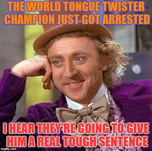 Creepy Condescending Wonka | THE WORLD TONGUE TWISTER CHAMPION JUST GOT ARRESTED I HEAR THEY'RE GOING TO GIVE HIM A REAL TOUGH SENTENCE | image tagged in memes,creepy condescending wonka | made w/ Imgflip meme maker