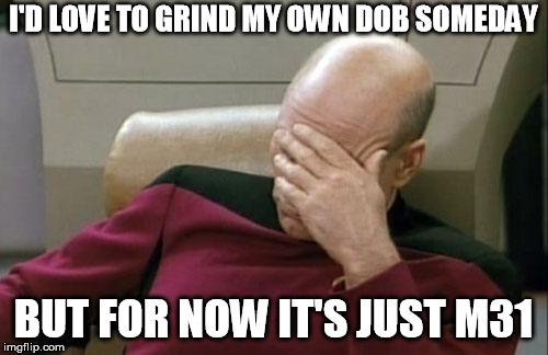 Captain Picard Facepalm Meme | I'D LOVE TO GRIND MY OWN DOB SOMEDAY BUT FOR NOW IT'S JUST M31 | image tagged in memes,captain picard facepalm | made w/ Imgflip meme maker