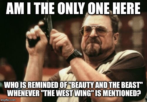 "Am I The Only One Around Here Meme | AM I THE ONLY ONE HERE WHO IS REMINDED OF ""BEAUTY AND THE BEAST"" WHENEVER ""THE WEST WING"" IS MENTIONED? 