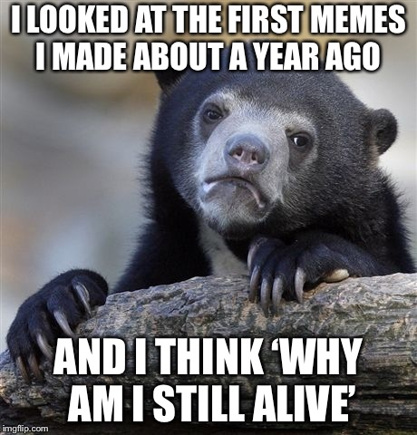 Confession Bear Meme | I LOOKED AT THE FIRST MEMES I MADE ABOUT A YEAR AGO AND I THINK 'WHY AM I STILL ALIVE' | image tagged in memes,confession bear | made w/ Imgflip meme maker