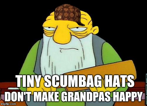 Grandpas need good hats  | TINY SCUMBAG HATS DON'T MAKE GRANDPAS HAPPY | image tagged in memes,that's a paddlin',scumbag | made w/ Imgflip meme maker
