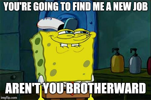 Dont You Squidward Meme | YOU'RE GOING TO FIND ME A NEW JOB AREN'T YOU BROTHERWARD | image tagged in memes,dont you squidward | made w/ Imgflip meme maker