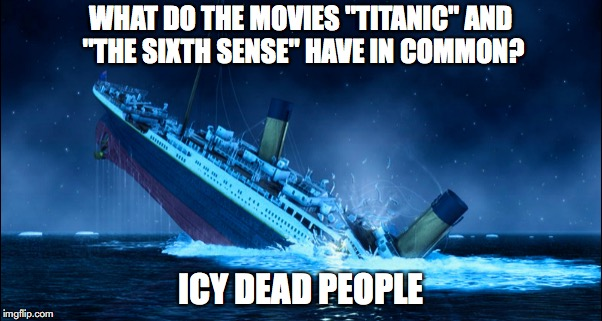 "WHAT DO THE MOVIES ""TITANIC"" AND ""THE SIXTH SENSE"" HAVE IN COMMON? ICY DEAD PEOPLE 