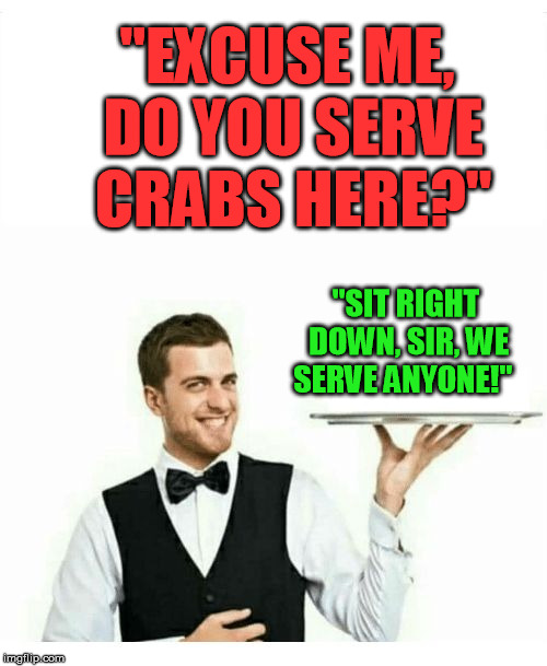 "Stale, yet funny | ""EXCUSE ME, DO YOU SERVE CRABS HERE?"" ""SIT RIGHT DOWN, SIR, WE SERVE ANYONE!"" 