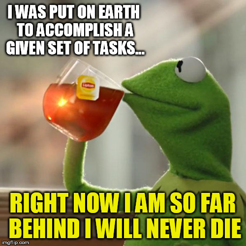Old wisdom done as meme... | I WAS PUT ON EARTH TO ACCOMPLISH A GIVEN SET OF TASKS... RIGHT NOW I AM SO FAR BEHIND I WILL NEVER DIE | image tagged in memes,but thats none of my business,kermit the frog | made w/ Imgflip meme maker
