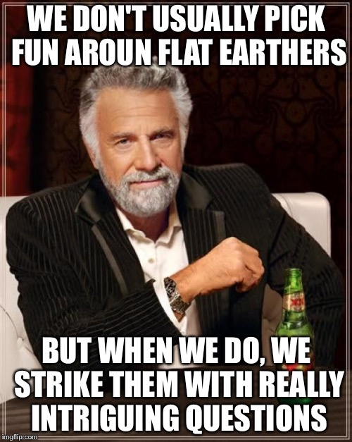 The Most Interesting Man In The World Meme | WE DON'T USUALLY PICK FUN AROUN FLAT EARTHERS BUT WHEN WE DO, WE STRIKE THEM WITH REALLY INTRIGUING QUESTIONS | image tagged in memes,the most interesting man in the world | made w/ Imgflip meme maker