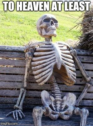 Waiting Skeleton Meme | TO HEAVEN AT LEAST | image tagged in memes,waiting skeleton | made w/ Imgflip meme maker