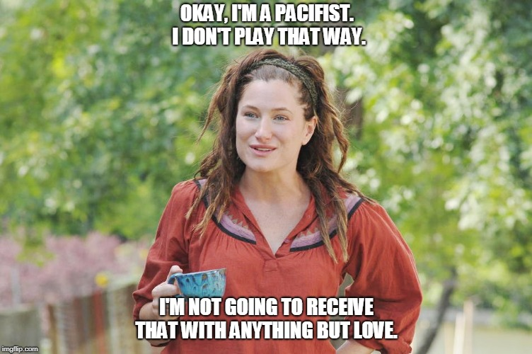 OKAY, I'M A PACIFIST. I DON'T PLAY THAT WAY. I'M NOT GOING TO RECEIVE THAT WITH ANYTHING BUT LOVE. | image tagged in katherine hahn | made w/ Imgflip meme maker