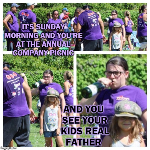 So how long has it been 9... 10 years now |  IT'S SUNDAY MORNING AND YOU'RE AT THE ANNUAL COMPANY PICNIC; AND YOU SEE YOUR KIDS REAL FATHER | image tagged in memes,funny,i could use a drink,baby daddy,fathers day | made w/ Imgflip meme maker