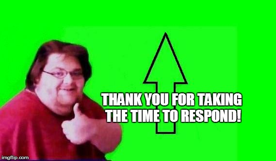 THANK YOU FOR TAKING THE TIME TO RESPOND! | made w/ Imgflip meme maker