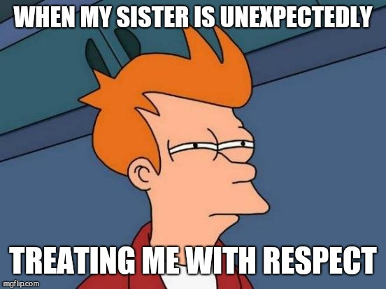 Futurama Fry Meme | WHEN MY SISTER IS UNEXPECTEDLY TREATING ME WITH RESPECT | image tagged in memes,futurama fry | made w/ Imgflip meme maker