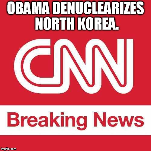OBAMA DENUCLEARIZES NORTH KOREA. | image tagged in cnn breaking news | made w/ Imgflip meme maker