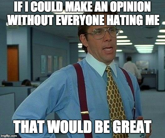 That Would Be Great | IF I COULD MAKE AN OPINION WITHOUT EVERYONE HATING ME THAT WOULD BE GREAT | image tagged in memes,that would be great | made w/ Imgflip meme maker