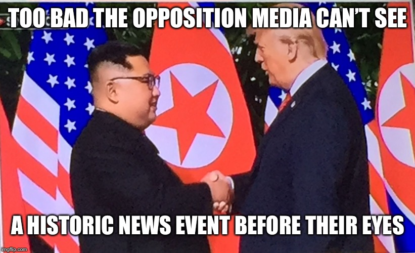 North Korea and America start a new era in peace | TOO BAD THE OPPOSITION MEDIA CAN'T SEE A HISTORIC NEWS EVENT BEFORE THEIR EYES | image tagged in history 2018,trump wins,this is as real ad it gets,shove this up your left ass kissing asses cnn | made w/ Imgflip meme maker