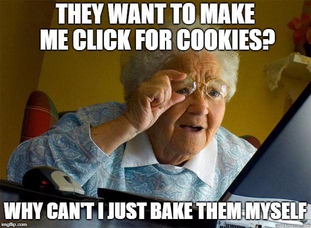 Granny Internet | THEY WANT TO MAKE ME CLICK FOR COOKIES? WHY CAN'T I JUST BAKE THEM MYSELF | image tagged in granny internet | made w/ Imgflip meme maker