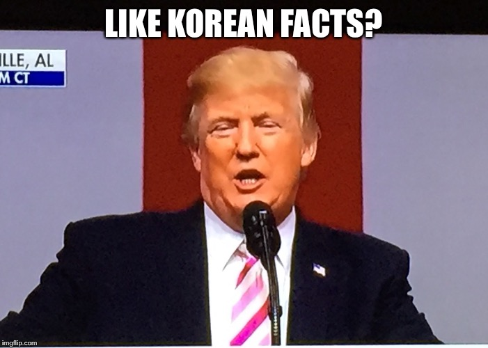 Trumpith | LIKE KOREAN FACTS? | image tagged in trumpith | made w/ Imgflip meme maker