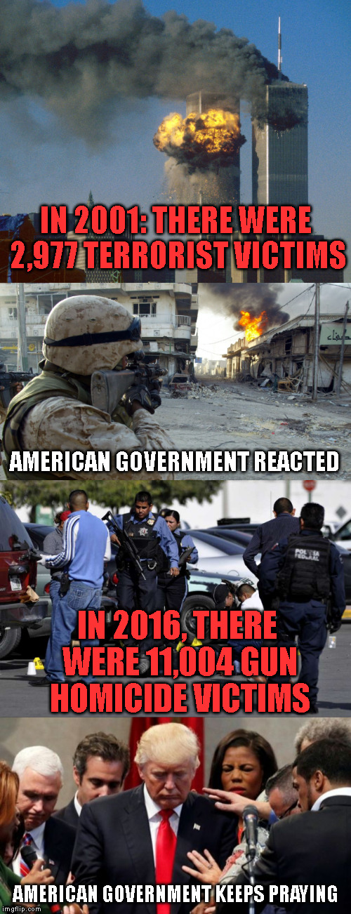 Amercan lives still matters |  IN 2001: THERE WERE 2,977 TERRORIST VICTIMS; AMERICAN GOVERNMENT REACTED; IN 2016, THERE WERE 11,004 GUN HOMICIDE VICTIMS; AMERICAN GOVERNMENT KEEPS PRAYING | image tagged in shootings | made w/ Imgflip meme maker