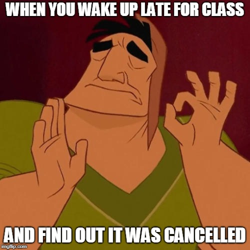 When X just right | WHEN YOU WAKE UP LATE FOR CLASS AND FIND OUT IT WAS CANCELLED | image tagged in when x just right | made w/ Imgflip meme maker