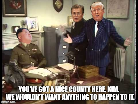 Secret footage leaked from the North Korea - United States summit | YOU'VE GOT A NICE COUNTY HERE, KIM.  WE WOULDN'T WANT ANYTHING TO HAPPEN TO IT. | image tagged in north korea | made w/ Imgflip meme maker