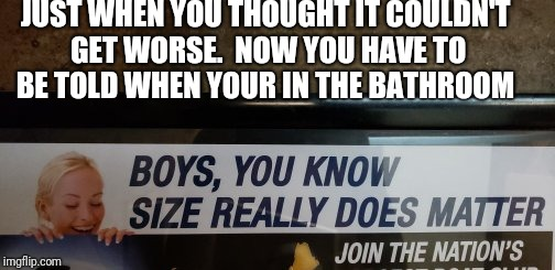 Size matters  |  JUST WHEN YOU THOUGHT IT COULDN'T GET WORSE.  NOW YOU HAVE TO BE TOLD WHEN YOUR IN THE BATHROOM | image tagged in wtf,size matters,funny,funny memes,bathroom,funny signs | made w/ Imgflip meme maker
