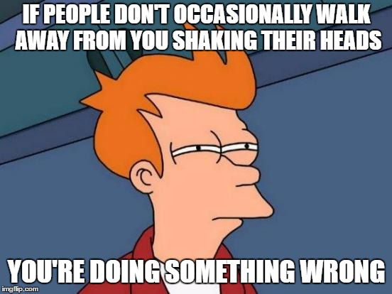 Futurama Fry Meme | IF PEOPLE DON'T OCCASIONALLY WALK AWAY FROM YOU SHAKING THEIR HEADS YOU'RE DOING SOMETHING WRONG | image tagged in memes,futurama fry,random | made w/ Imgflip meme maker