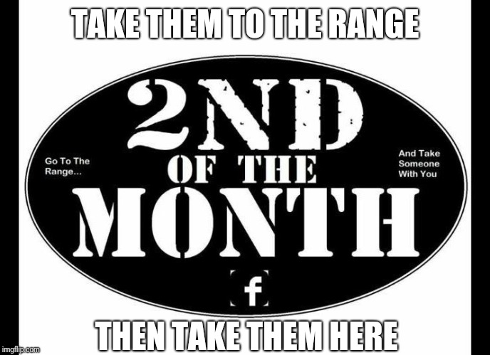 2nd of the Month | TAKE THEM TO THE RANGE THEN TAKE THEM HERE | image tagged in 2nd of the month | made w/ Imgflip meme maker