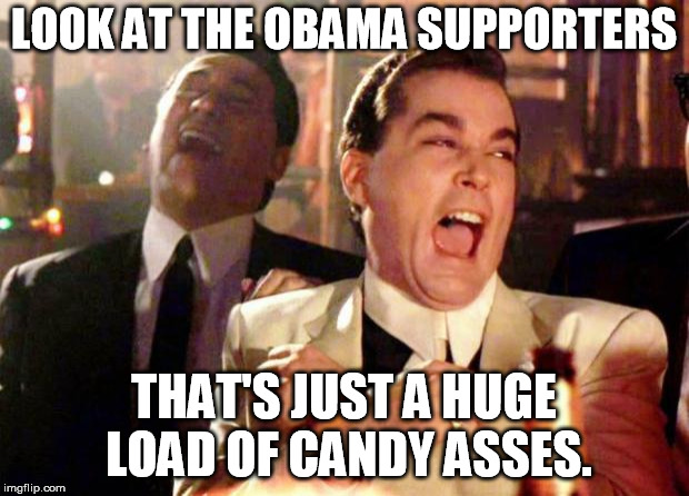 Wise guys laughing | LOOK AT THE OBAMA SUPPORTERS THAT'S JUST A HUGE LOAD OF CANDY ASSES. | image tagged in wise guys laughing | made w/ Imgflip meme maker