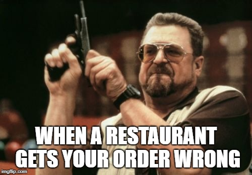 Am I The Only One Around Here Meme | WHEN A RESTAURANT GETS YOUR ORDER WRONG | image tagged in memes,am i the only one around here | made w/ Imgflip meme maker