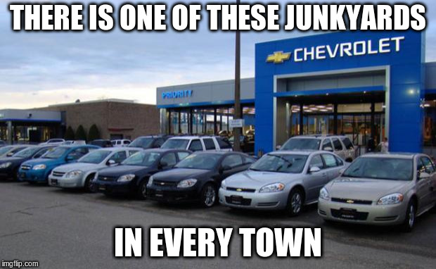THERE IS ONE OF THESE JUNKYARDS IN EVERY TOWN | image tagged in chevy dealer | made w/ Imgflip meme maker